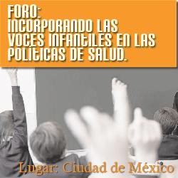 01/09 FORO: Incorporando las voces infantiles en las Políticas de Salud. Lugar: Ciudad de México